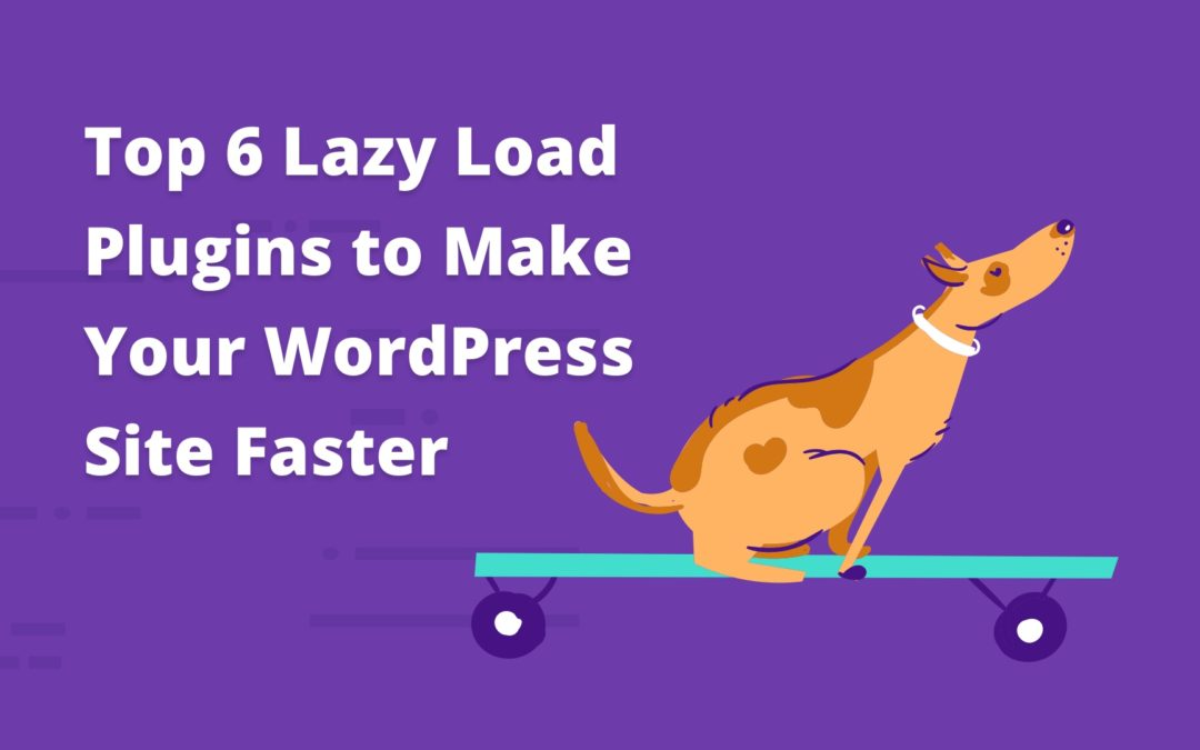 Top 6 Lazy Load Plugins to Make Your WordPress Site Faster